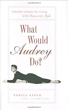 What Would Audrey Do?: Timeless Lessons for Living with Grace and Style 9781592403721