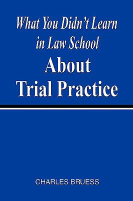 What You Didn't Learn in Law School about Trial Practice 9781598586190