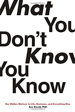 What You Don't Know You Know: Our Hidden Motives in Life, Business, and Everything Else 9781590512616