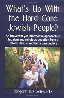What's Up with the Hard Core Jewish People? an Irreverent Yet Informative Approach to Judaism and Religious Devotion from a Reform Jewish Mother's Per 9781591139065