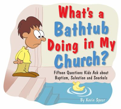 What's a Bathtub Doing in My Church?: Fifteen Questions Kids Ask about Baptism, Salvation and Snorkels 9781593171551