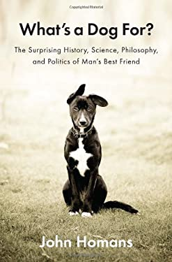 What's a Dog For?: The Surprising History, Science, Philosophy, and Politics of Man's Best Friend 9781594205156