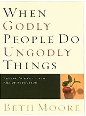 When Godly People Do Ungodly Things: Arming Yourself in the Age of Seduction 9781594151507
