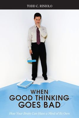 When Good Thinking Goes Bad: How Your Brain Can Have a Mind of Its Own 9781591025863