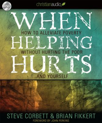 When Helping Hurts: How to Alleviate Poverty Without Hurting the Poor... and Yourself 9781596448742