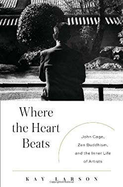 Where the Heart Beats: John Cage, Zen Buddhism, and the Inner Life of Artists 9781594203404