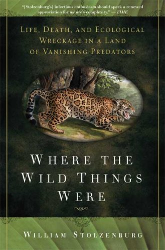 Where the Wild Things Were: Life, Death, and Ecological Wreckage in a Land of Vanishing Predators 9781596916241
