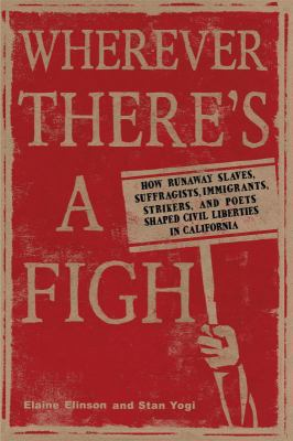 Wherever There's a Fight: How Runaway Slaves, Suffragists, Immigrants, Strikers, and Poets Shaped Civil Liberties in California 9781597141147