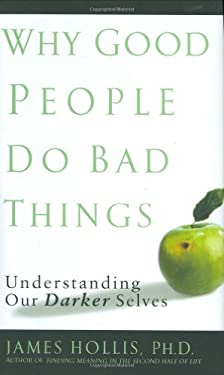 Why Good People Do Bad Things: Understanding Our Darker Selves 9781592402762
