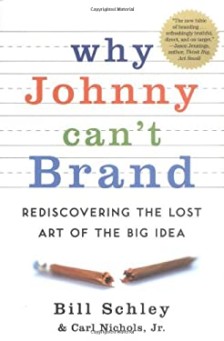 Why Johnny Can't Brand: Rediscovering the Lost Art of the Big Idea 9781591841128