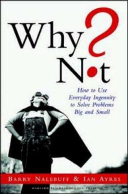 Why Not?: How to Use Everyday Ingenuity to Solve Problems Big and Small 9781591391531