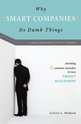 Why Smart Companies Do Dumb Things: Lessons Learned from Innovation Blunders: Avoiding Eight Common Mistakes in New Product Development 9781591025689