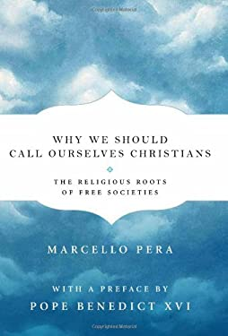 Why We Should Call Ourselves Christians: The Religious Roots of Free Societies 9781594035647