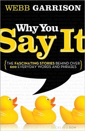 Why You Say It: The Fascinating Stories Behind Over 600 Everyday Words and Phrases 9781595552990