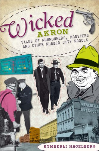 Wicked Akron: Tales of Rumrunners, Mobsters and Other Rubber City Rogues 9781596299153