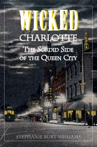 Wicked Charlotte: The Sordid Side of the Queen City 9781596291607