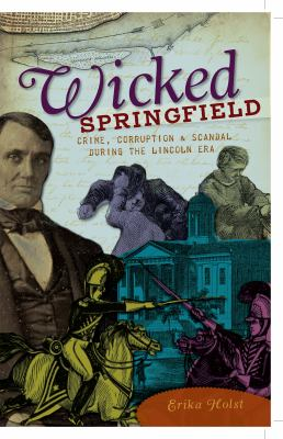 Wicked Springfield: Crime, Corruption & Scandal During the Lincoln Era 9781596299016