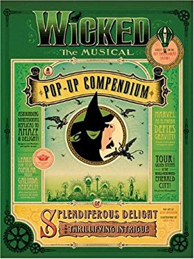 Wicked the Musical: A Pop-Up Compendium of Splendiferous Delight and Thrillifying Intrigue 9781595910547