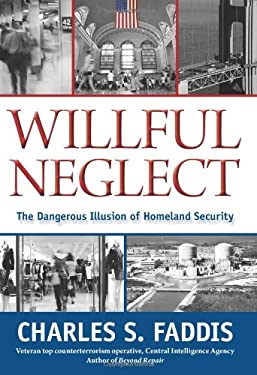 Willful Neglect: The Dangerous Illusion of Homeland Security 9781599219066