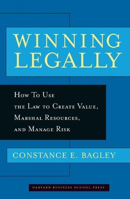 Winning Legally: How Managers Can Use the Law to Create Value, Marshal Resources, and Manage Risk 9781591391920