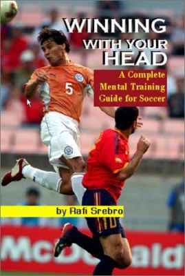 Winning with Your Head: A Complete Mental Training Guide for Soccer 9781591640301