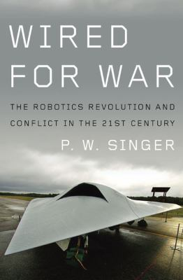 Wired for War: The Robotics Revolution and Conflict in the Twenty-First Century 9781594201981