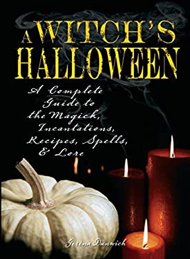 Witch's Halloween: A Complete Guide to the Magick, Incantations, Recipes, Spells, and Lore 9781598693409