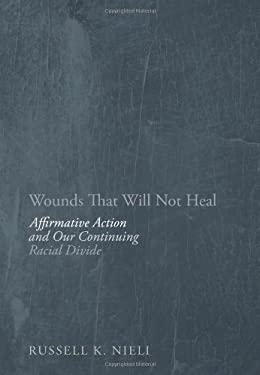 Wounds That Will Not Heal: Affirmative Action and Our Continuing Racial Divide 9781594035821