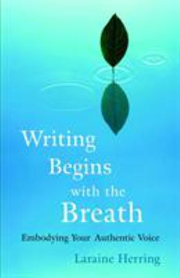 Writing Begins with the Breath: Embodying Your Authentic Voice 9781590304730