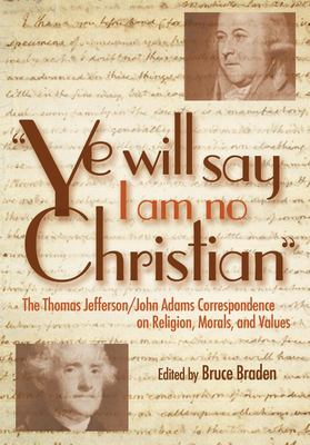 Ye Will Say I Am No Christian: The Thomas Jefferson/John Adams Correspondence on Religion, Morals, and Values 9781591023562
