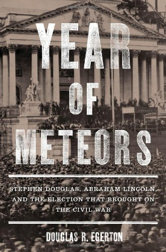 Year of Meteors: Stephen Douglas, Abraham Lincoln, and the Election That Brought on the Civil War 9781596916197