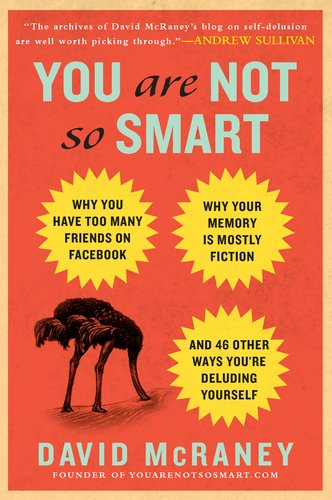 You Are Not So Smart: Why You Have Too Many Friends on Facebook, Why Your Memory Is Mostly Fiction, and 46 Other Ways You're Deluding Yourse 9781592406593