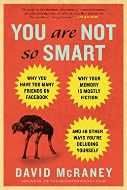 You Are Not So Smart: Why You Have Too Many Friends on Facebook, Why Your Memory Is Mostly Fiction, and 46 Other Ways You're Deluding Yourse 9781592407361