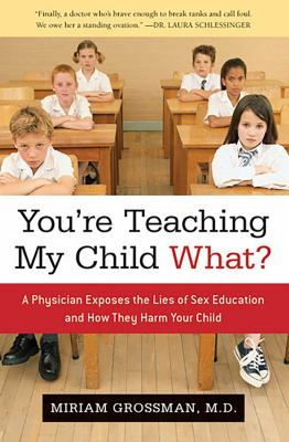 You're Teaching My Child What?: A Physician Exposes the Lies of Sex Ed and How They Harm Your Child 9781596985544