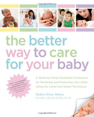 The Better Way to Care for Your Baby: A Week-By-Week Illustrated Companion for Parenting and Protecting Your Child Using the Latest and Safest Techniq 9781592334209