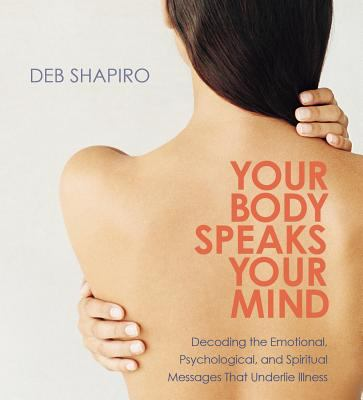 Your Body Speaks Your Mind: Decoding the Emotional, Psychological, and Spiritual Messages That Underlie Illness 9781591795827