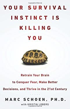 Your Survival Instinct Is Killing You: Retrain Your Brain to Conquer Fear, Make Better Decisions, and Thrive in the 21st Century 9781594630972