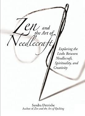 Zen and the Art of Needlecraft: Exploring the Links Between Needlecraft, Spirituality, and Creativity 9781593373757