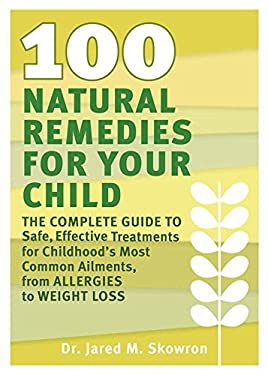 100 Natural Remedies for Your Child: The Complete Guide to Safe, Effective Treatments for Childhood's Most Common Ailments, from Allergies to Weight L 9781609611156