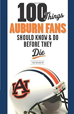 100 Things Auburn Fans Should Know & Do Before They Die 9781600781308