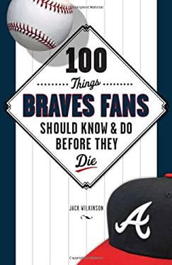 100 Things Braves Fans Should Know & Do Before They Die 9781600785559