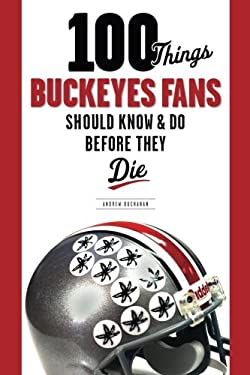 100 Things Buckeyes Fans Should Know & Do Before They Die 9781600780974