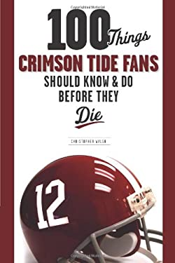 100 Things Crimson Tide Fans Should Know & Do Before They Die 9781600781032