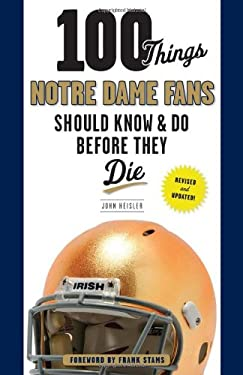 100 Things Notre Dame Fans Should Know & Do Before They Die 9781600782541