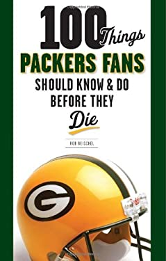100 Things Packers Fans Should Know & Do Before They Die 9781600783982