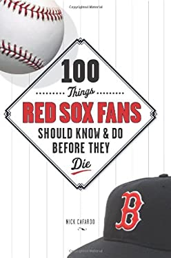 100 Things Red Sox Fans Should Know & Do Before They Die 9781600780530