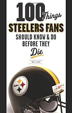 100 Things Steelers Fans Should Know & Do Before They Die 9781600783845