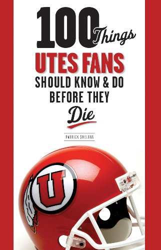 100 Things Utes Fans Should Know & Do Before They Die 9781600785979