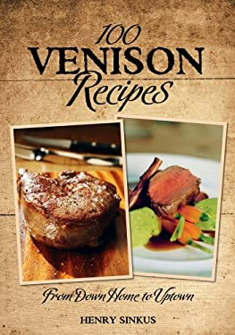 100 Venison Recipes: From Down Home to Uptown 9781607550228