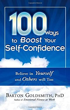 100 Ways to Boost Your Self-Confidence: Believe in Yourself and Others Will Too 9781601631121